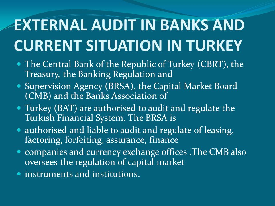 EXTERNAL AUDIT IN BANKS AND CURRENT SITUATION IN TURKEY  The Central Bank of the Republic of Turkey (CBRT), the Treasury, the Banking Regulation and  Supervision Agency (BRSA), the Capital Market Board (CMB) and the Banks Association of  Turkey (BAT) are authorised to audit and regulate the Turkısh Financial System.