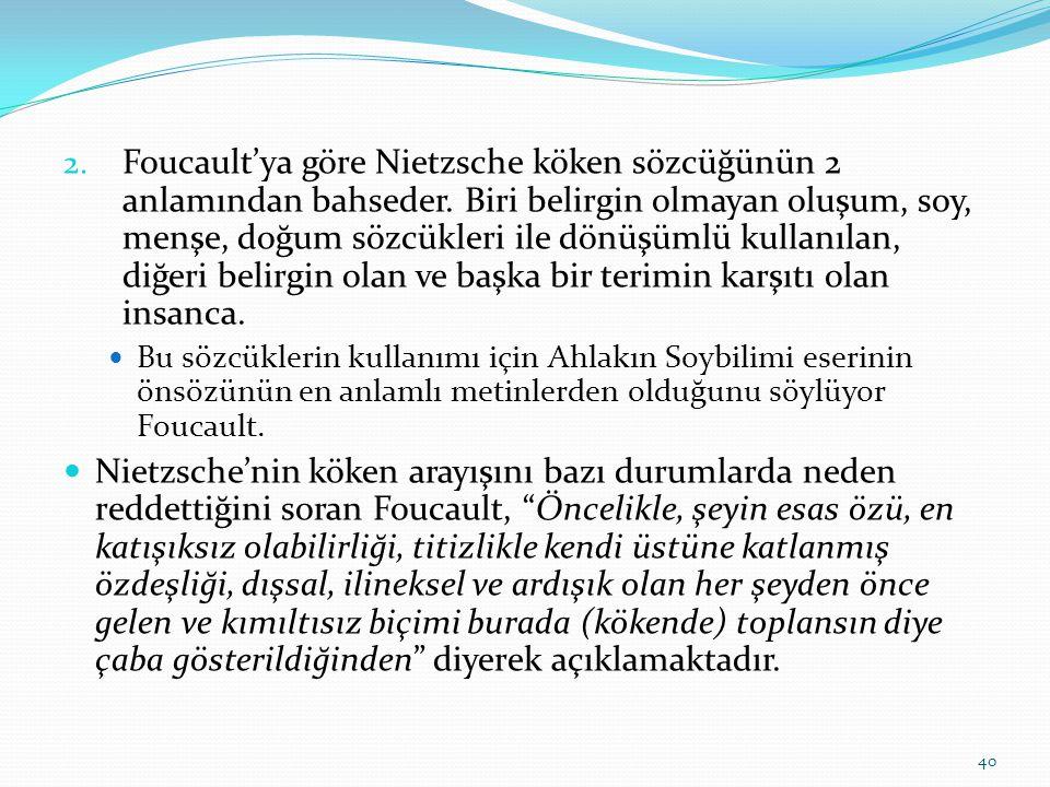 2. Foucault'ya göre Nietzsche köken sözcüğünün 2 anlamından bahseder. Biri belirgin olmayan oluşum, soy, menşe, doğum sözcükleri ile dönüşümlü kullanı