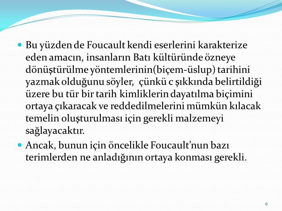  Bu yüzden de Foucault kendi eserlerini karakterize eden amacın, insanların Batı kültüründe özneye dönüştürülme yöntemlerinin(biçem-üslup) tarihini y