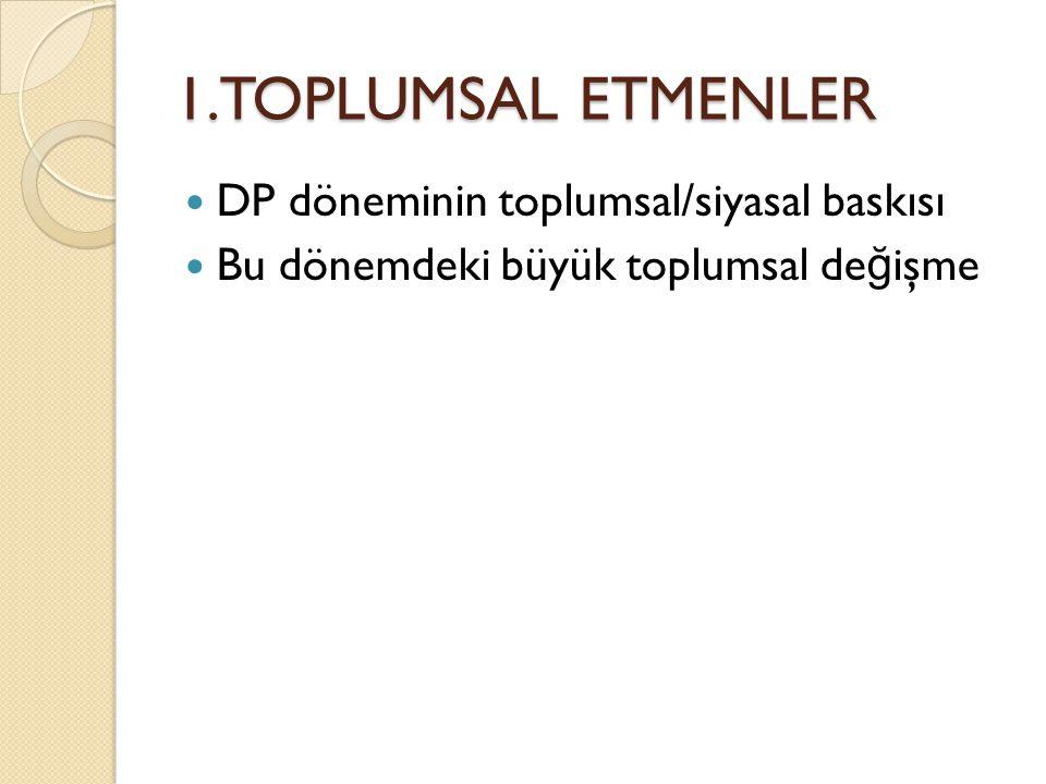 1.TOPLUMSAL ETMENLER  DP döneminin toplumsal/siyasal baskısı  Bu dönemdeki büyük toplumsal de ğ işme