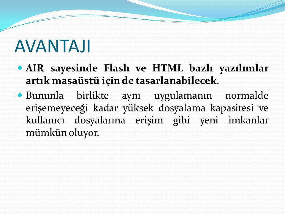 AVANTAJI  AIR sayesinde Flash ve HTML bazlı yazılımlar artık masaüstü için de tasarlanabilecek.  Bununla birlikte aynı uygulamanın normalde erişemey