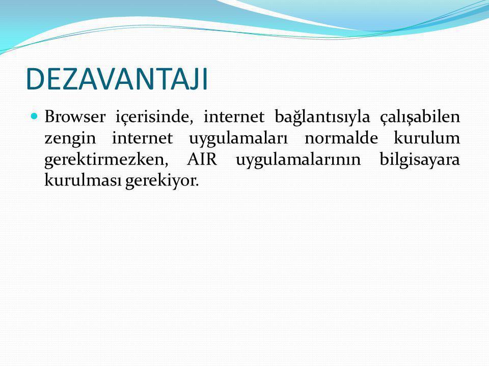 DEZAVANTAJI  Browser içerisinde, internet bağlantısıyla çalışabilen zengin internet uygulamaları normalde kurulum gerektirmezken, AIR uygulamalarının