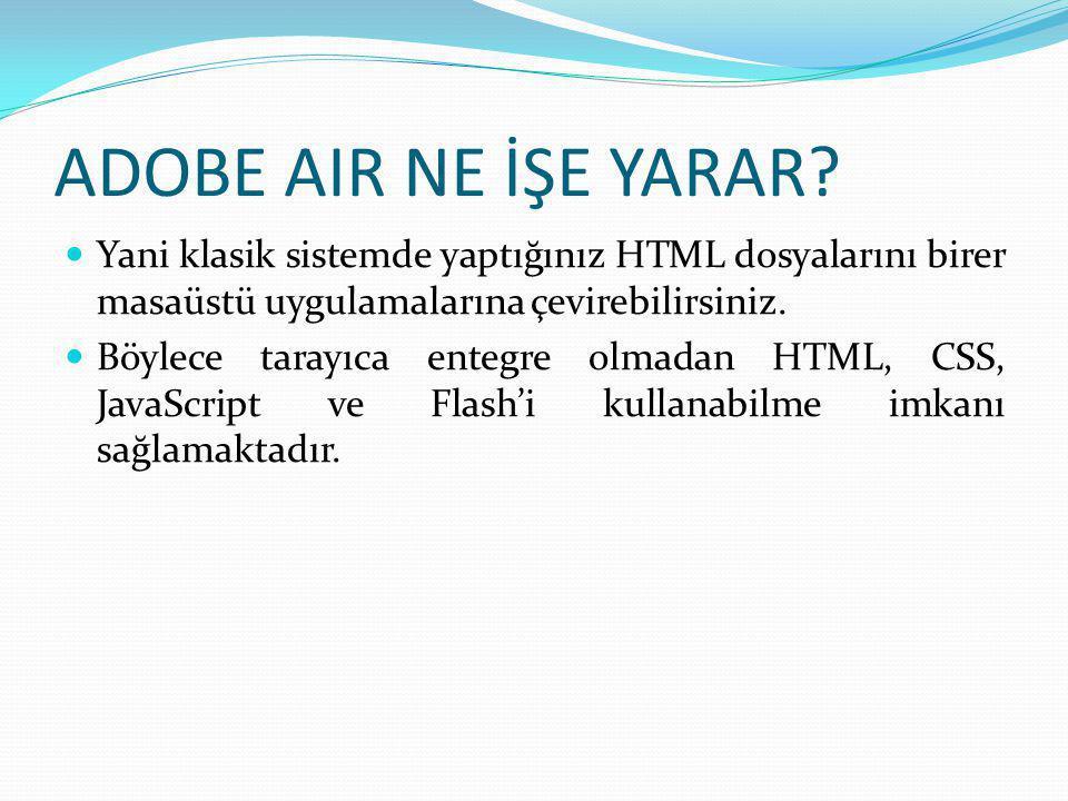 ADOBE AIR NE İŞE YARAR?  Yani klasik sistemde yaptığınız HTML dosyalarını birer masaüstü uygulamalarına çevirebilirsiniz.  Böylece tarayıca entegre