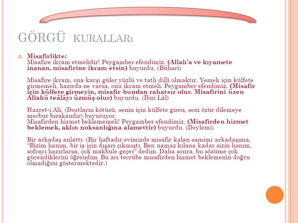 GÖRGÜ KURALLARı Misafirlikte: Misafire ikram etmelidir! Peygamber efendimiz, (Allah'a ve kıyamete inanan, misafirine ikram etsin) buyurdu. (Buhari) Mi