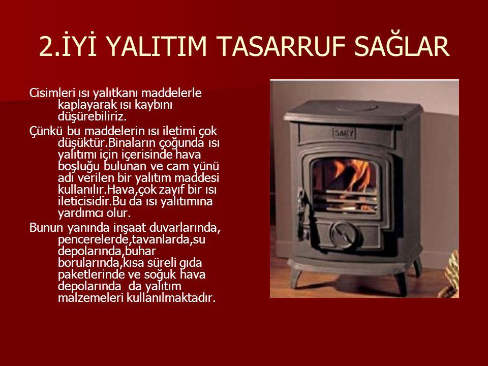 2.İYİ YALITIM TASARRUF SAĞLAR Cisimleri ısı yalıtkanı maddelerle kaplayarak ısı kaybını düşürebiliriz. Çünkü bu maddelerin ısı iletimi çok düşüktür.Bi