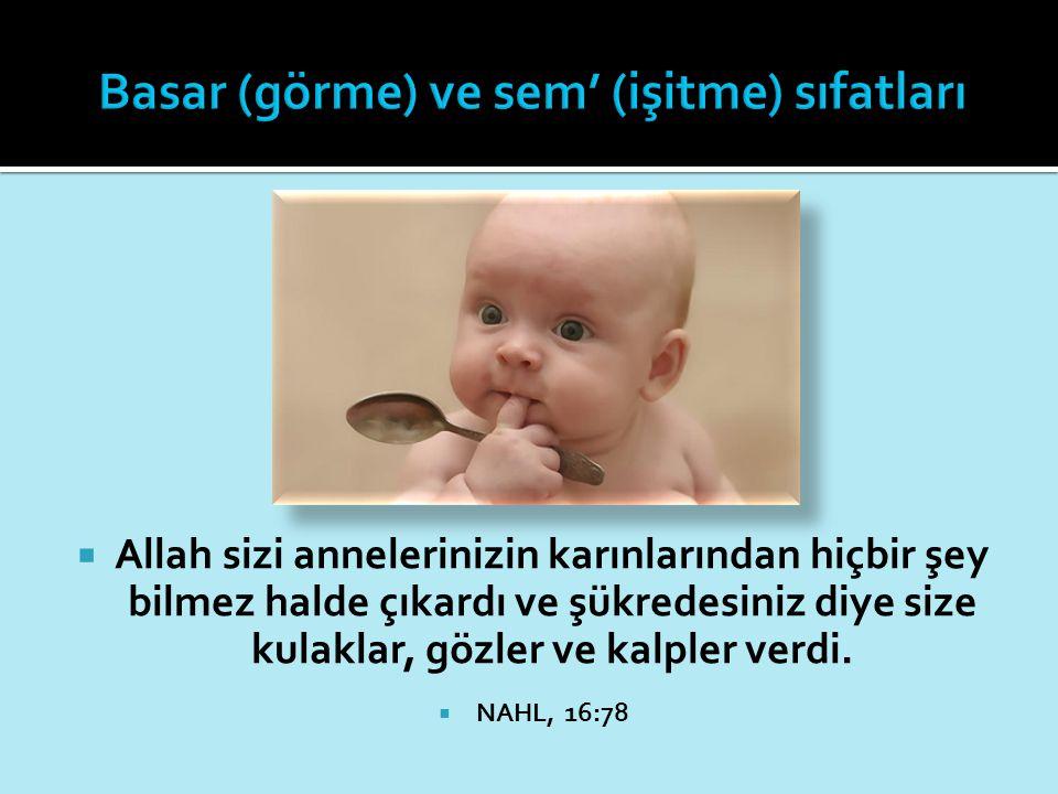  Allah sizi annelerinizin karınlarından hiçbir şey bilmez halde çıkardı ve şükredesiniz diye size kulaklar, gözler ve kalpler verdi.  NAHL, 16:78