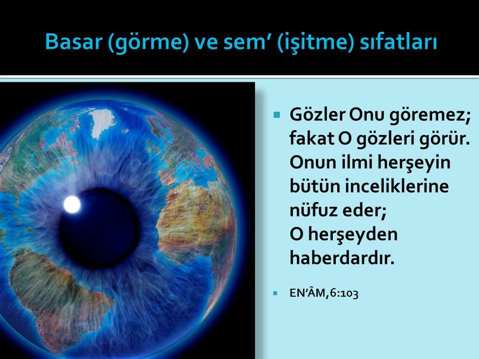  Gözler Onu göremez; fakat O gözleri görür. Onun ilmi herşeyin bütün inceliklerine nüfuz eder; O herşeyden haberdardır.  EN'ÂM,6:103