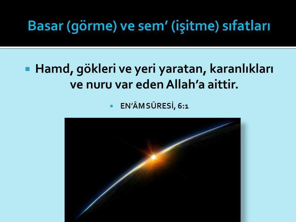  Hamd, gökleri ve yeri yaratan, karanlıkları ve nuru var eden Allah'a aittir.  EN'ÂM SÛRESİ, 6:1