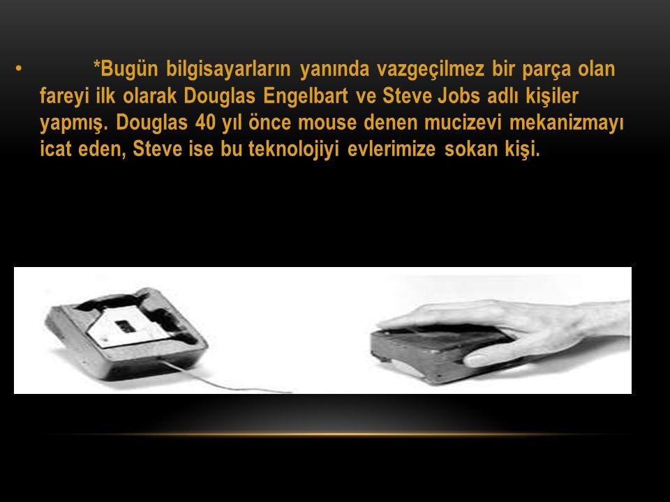 • *Bugün bilgisayarların yanında vazgeçilmez bir parça olan fareyi ilk olarak Douglas Engelbart ve Steve Jobs adlı kişiler yapmış. Douglas 40 yıl önce