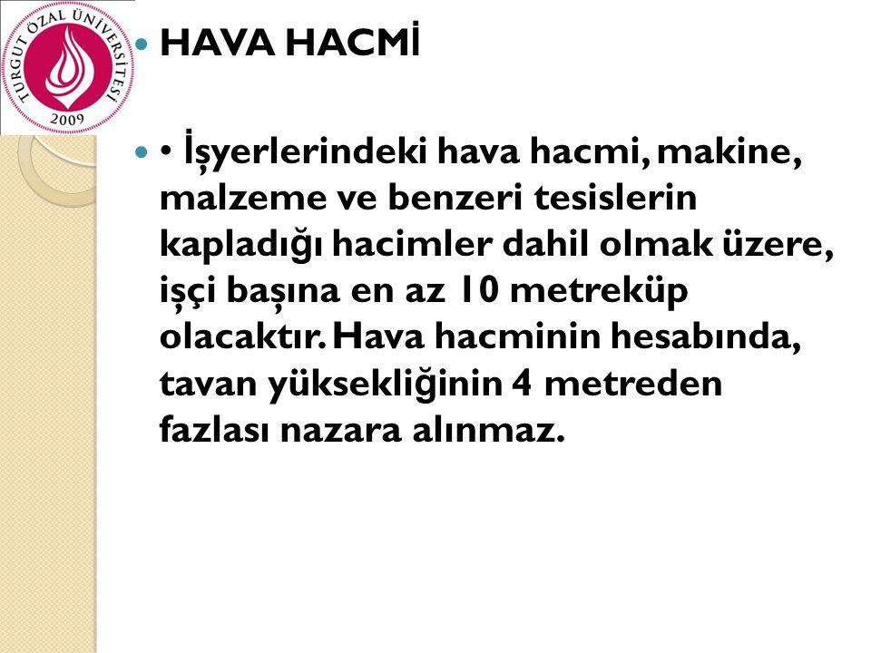  HAVA HACM İ  • İ şyerlerindeki hava hacmi, makine, malzeme ve benzeri tesislerin kapladı ğ ı hacimler dahil olmak üzere, işçi başına en az 10 metre