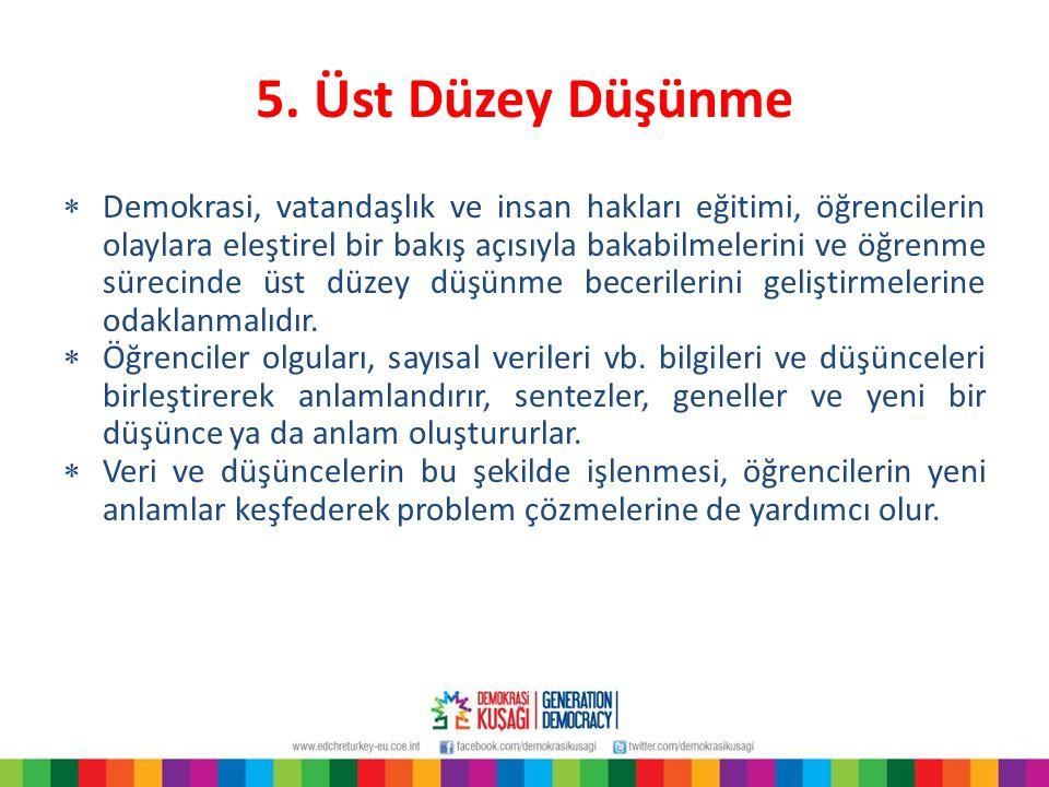 5. Üst Düzey Düşünme  Demokrasi, vatandaşlık ve insan hakları eğitimi, öğrencilerin olaylara eleştirel bir bakış açısıyla bakabilmelerini ve öğrenme