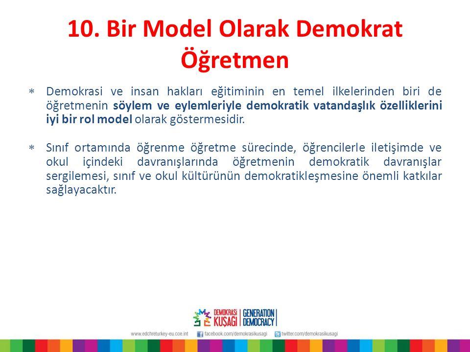 10. Bir Model Olarak Demokrat Öğretmen  Demokrasi ve insan hakları eğitiminin en temel ilkelerinden biri de öğretmenin söylem ve eylemleriyle demokra