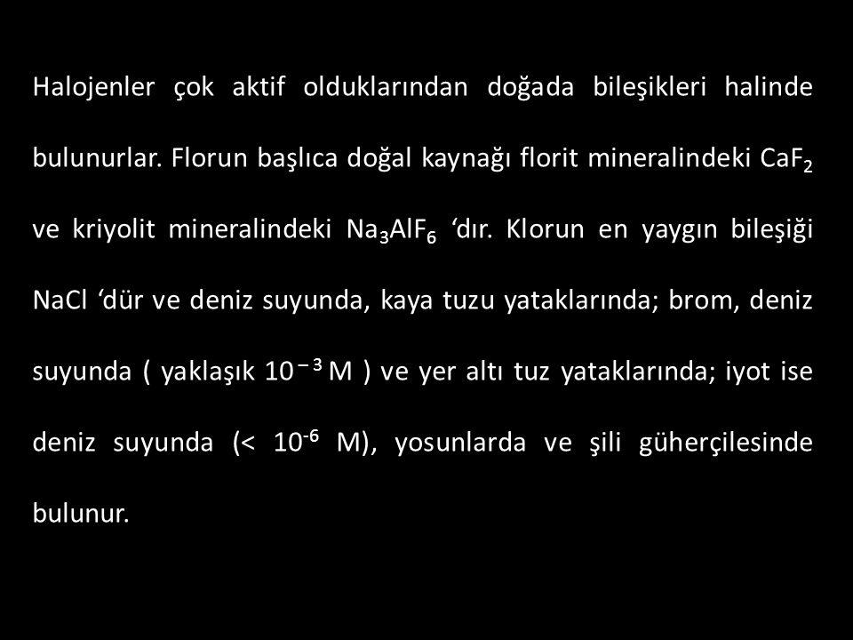 HalojenBaşlıca Doğal Bileşikleri FlorCaF 2, Na 3 AlF 6 KlorNaCl ( deniz suyunda ve kaya tuzu yataklarında ) Brom Deniz suyunda ( yaklaşık 10 – 3 M ) ve yer altı tuz yataklarında İyot Deniz suyunda ( < 10 -6 M ), yosunlarda ve Şili güherçilesinde