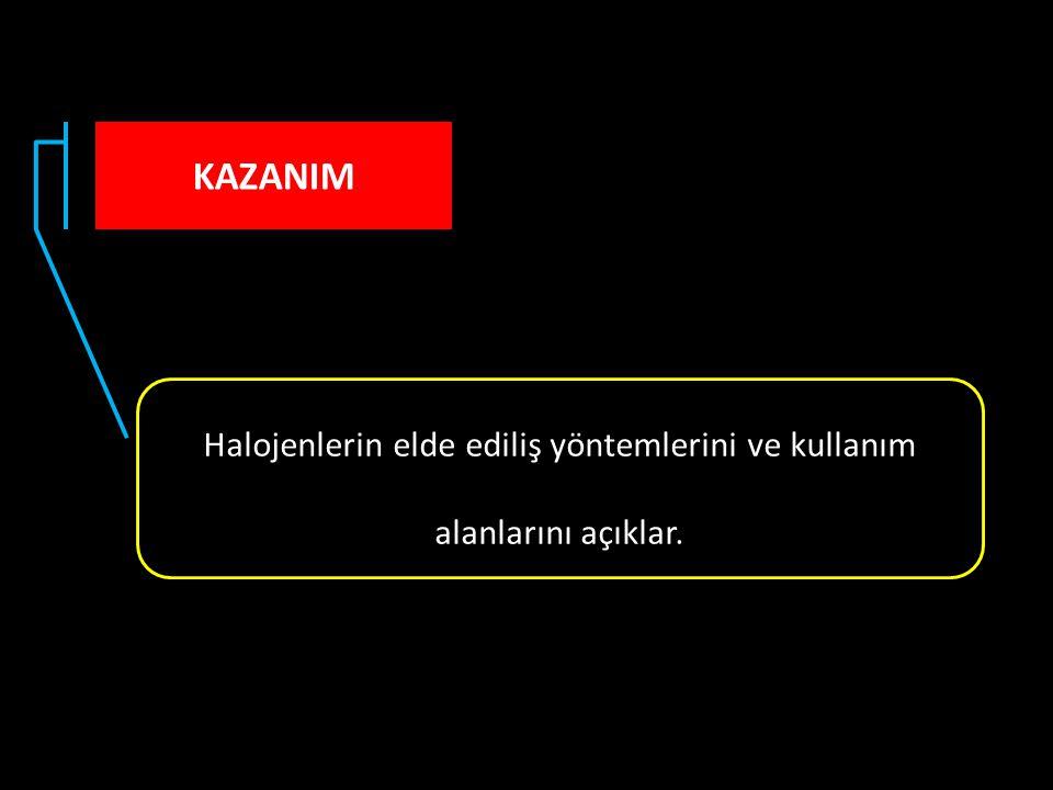 KAZANIM Halojenlerin elde ediliş yöntemlerini ve kullanım alanlarını açıklar.