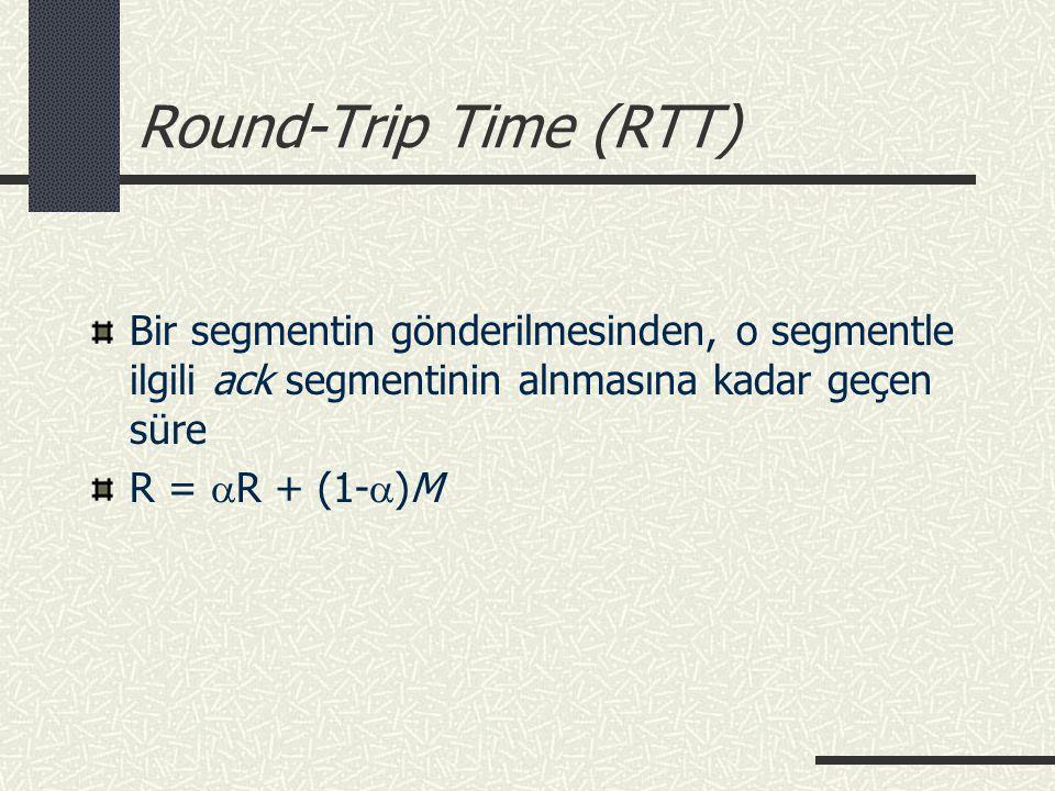 Round-Trip Time (RTT) Bir segmentin gönderilmesinden, o segmentle ilgili ack segmentinin alnmasına kadar geçen süre R =  R + (1-  )M