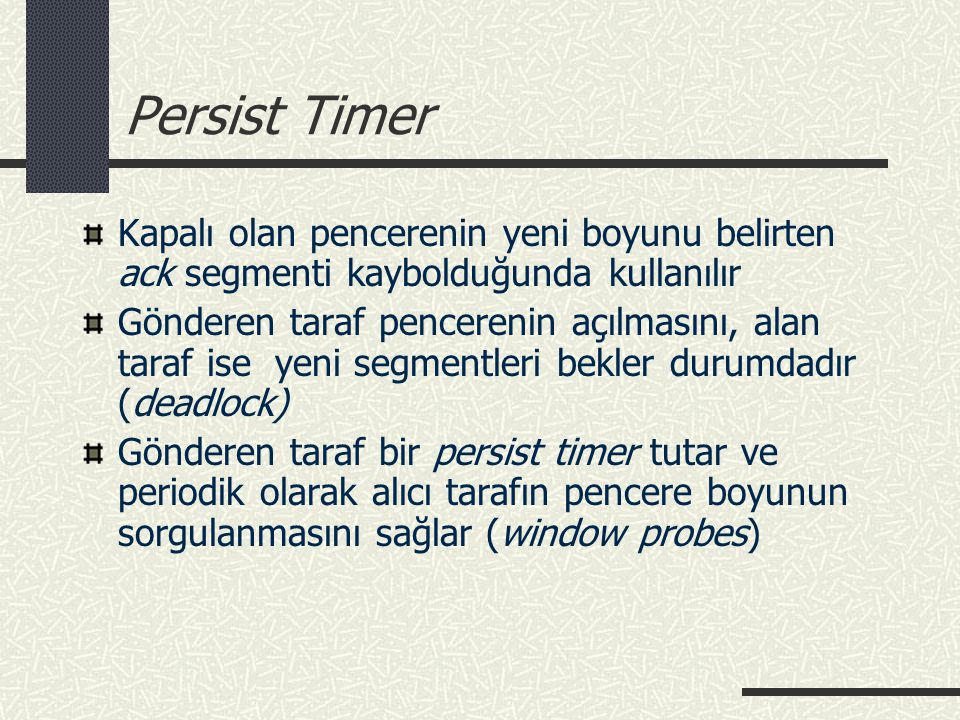 Persist Timer Kapalı olan pencerenin yeni boyunu belirten ack segmenti kaybolduğunda kullanılır Gönderen taraf pencerenin açılmasını, alan taraf ise y