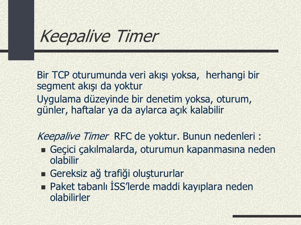 Keepalive Timer Bir TCP oturumunda veri akışı yoksa, herhangi bir segment akışı da yoktur Uygulama düzeyinde bir denetim yoksa, oturum, günler, haftal