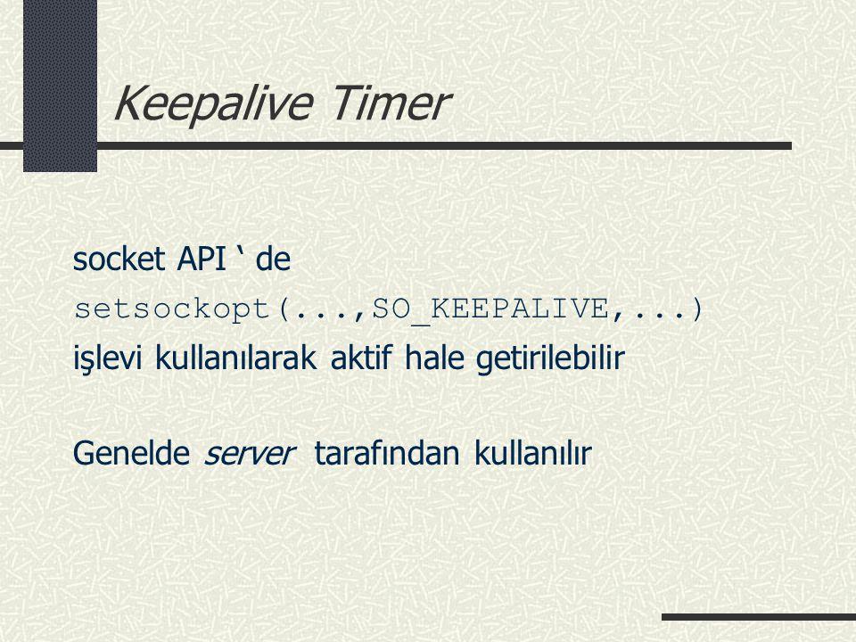 Keepalive Timer socket API ' de setsockopt(...,SO_KEEPALIVE,...) işlevi kullanılarak aktif hale getirilebilir Genelde server tarafından kullanılır