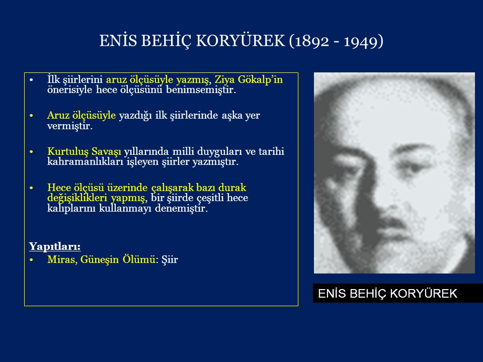 ENİS BEHİÇ KORYÜREK (1892 - 1949) •İlk şiirlerini aruz ölçüsüyle yazmış, Ziya Gökalp'in önerisiyle hece ölçüsünü benimsemiştir.