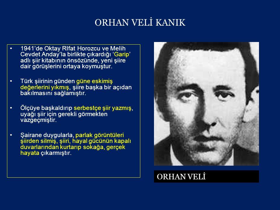 ORHAN VELİ KANIK •1941'de Oktay RIfat Horozcu ve MeIih Cevdet Anday'la birlikte çıkardığı 'Garip' adlı şiir kitabının önsözünde, yeni şiire dair görüşlerini ortaya koymuştur.