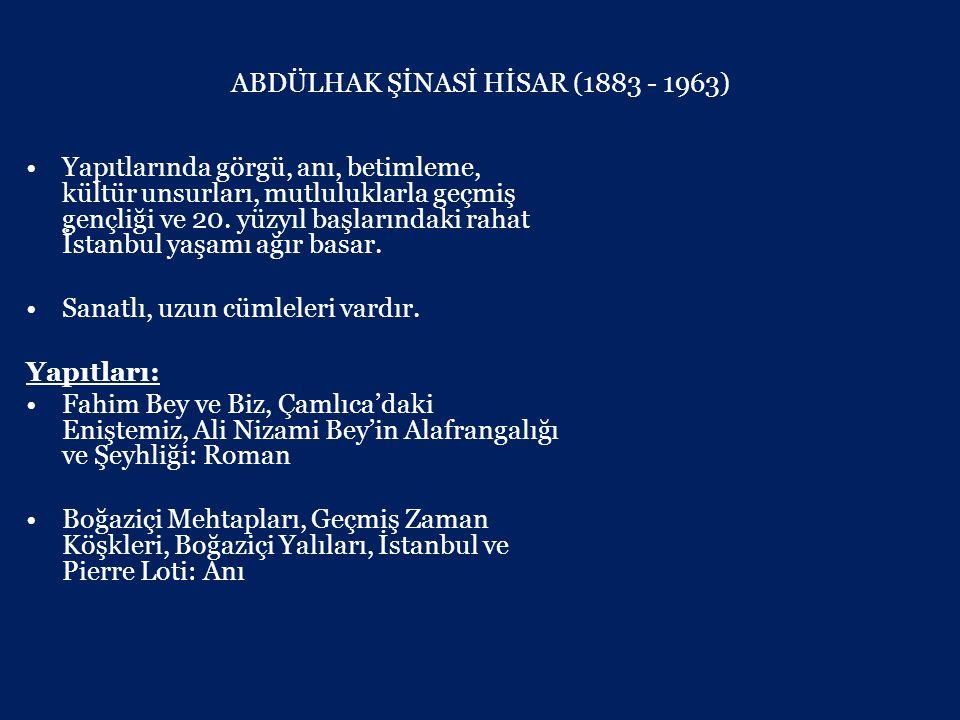 ABDÜLHAK ŞİNASİ HİSAR (1883 - 1963) •Yapıtlarında görgü, anı, betimleme, kültür unsurları, mutluluklarla geçmiş gençliği ve 20.