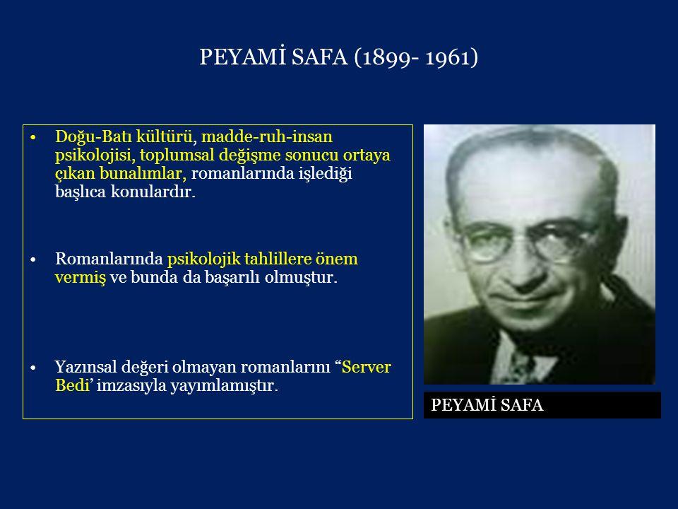PEYAMİ SAFA (1899- 1961) •Doğu-Batı kültürü, madde-ruh-insan psikolojisi, toplumsal değişme sonucu ortaya çıkan bunalımlar, romanlarında işlediği başlıca konulardır.