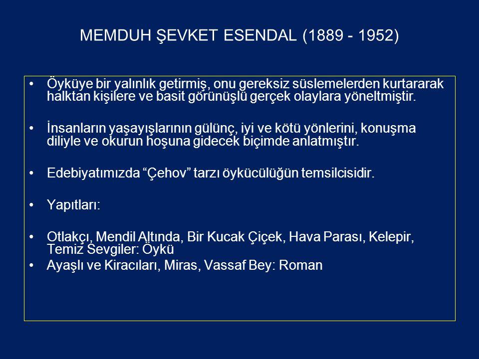 MEMDUH ŞEVKET ESENDAL (1889 - 1952) •Öyküye bir yalınlık getirmiş, onu gereksiz süslemelerden kurtararak halktan kişilere ve basit görünüşlü gerçek olaylara yöneltmiştir.