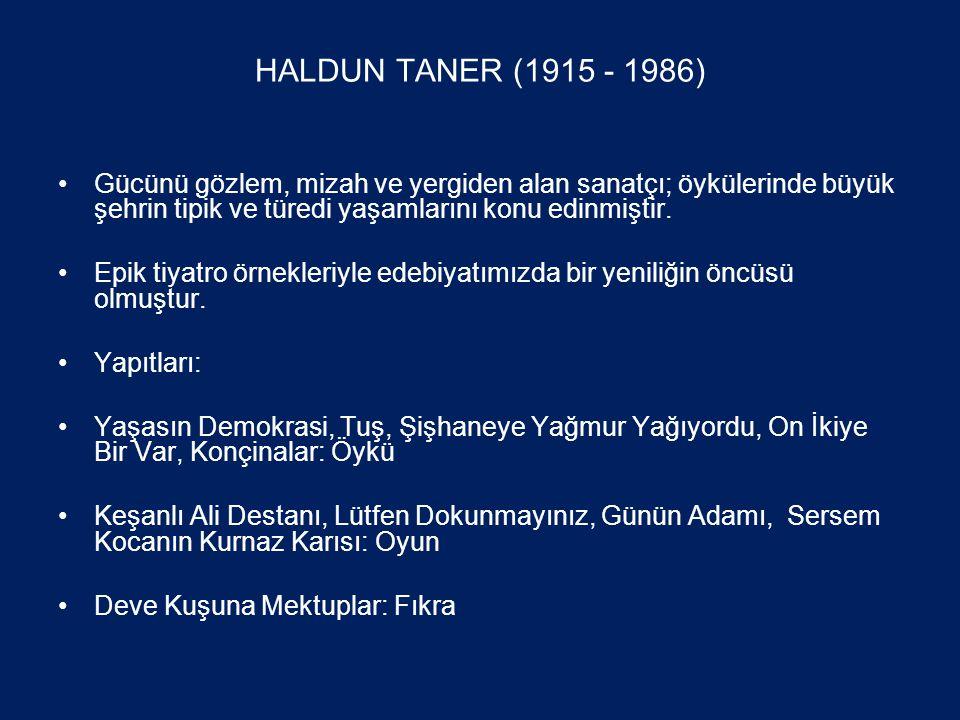 HALDUN TANER (1915 - 1986) •Gücünü gözlem, mizah ve yergiden alan sanatçı; öykülerinde büyük şehrin tipik ve türedi yaşamlarını konu edinmiştir.