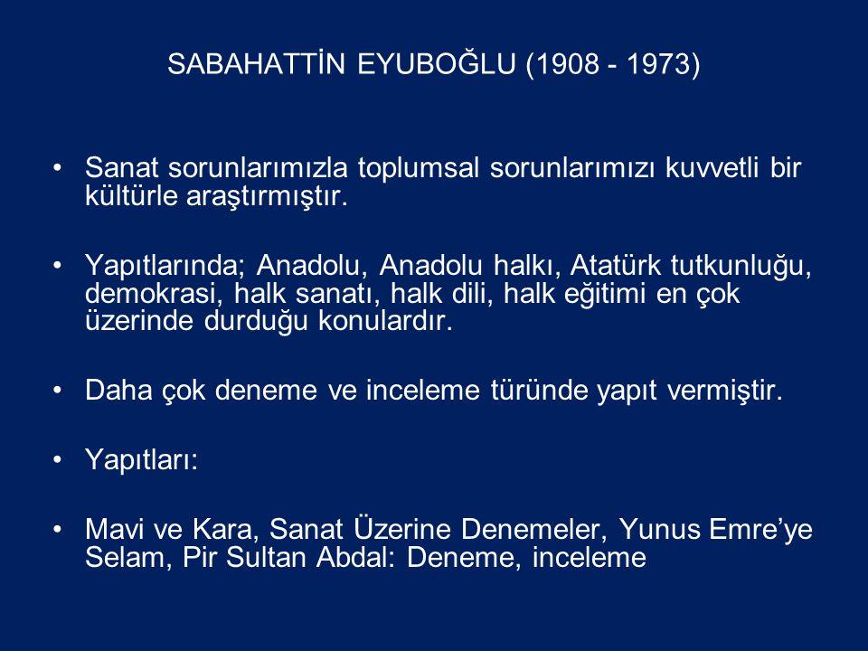 SABAHATTİN EYUBOĞLU (1908 - 1973) •Sanat sorunlarımızla toplumsal sorunlarımızı kuvvetli bir kültürle araştırmıştır.