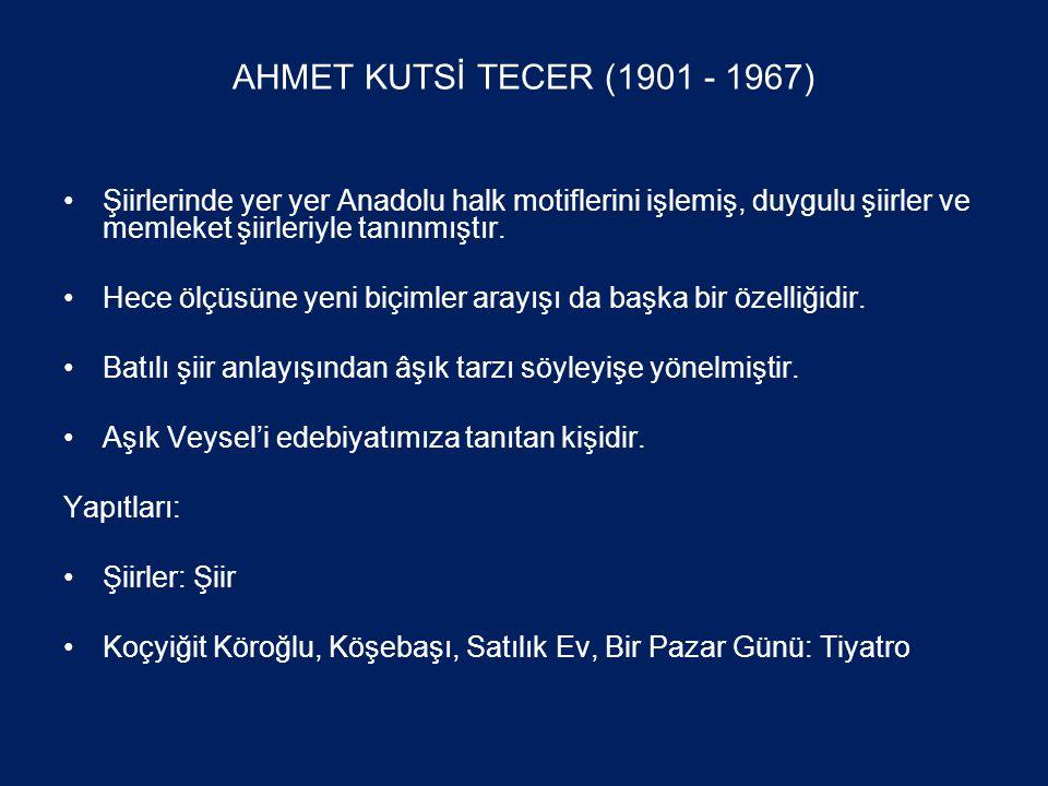 AHMET KUTSİ TECER (1901 - 1967) •Şiirlerinde yer yer Anadolu halk motiflerini işlemiş, duygulu şiirler ve memleket şiirleriyle tanınmıştır.