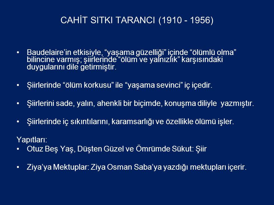 CAHİT SITKI TARANCI (1910 - 1956) •Baudelaire'in etkisiyle, yaşama güzelliği içinde ölümlü olma bilincine varmış; şiirlerinde ölüm ve yalnızlık karşısındaki duygularını dile getirmiştir.