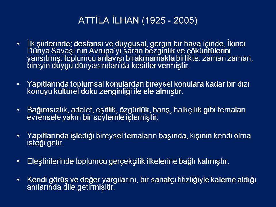ATTİLA İLHAN (1925 - 2005) •İlk şiirlerinde; destansı ve duygusal, gergin bir hava içinde, İkinci Dünya Savaşı'nın Avrupa'yı saran bezginlik ve çöküntülerini yansıtmış; toplumcu anlayışı bırakmamakla birlikte, zaman zaman, bireyin duygu dünyasından da kesitler vermiştir.
