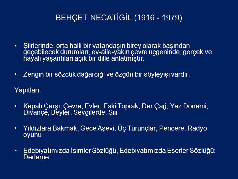 BEHÇET NECATİGİL (1916 - 1979) •Şiirlerinde, orta halli bir vatandaşın birey olarak başından geçebilecek durumları, ev-aile-yakın çevre üçgeninde, gerçek ve hayali yaşantıları açık bir dille anlatmıştır.