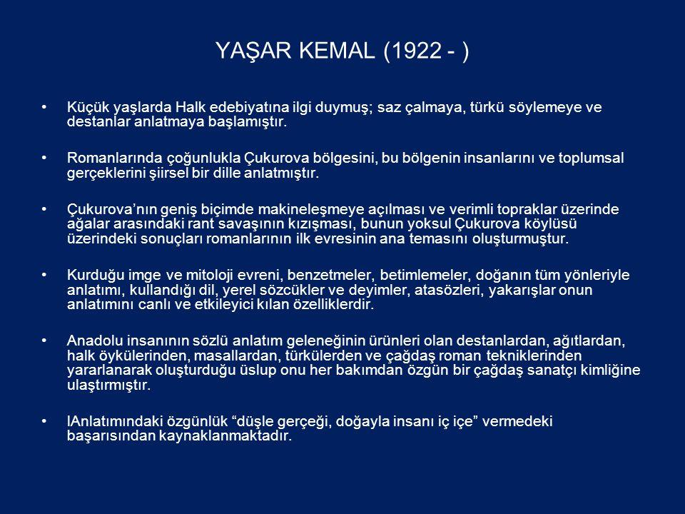 YAŞAR KEMAL (1922 - ) •Küçük yaşlarda Halk edebiyatına ilgi duymuş; saz çalmaya, türkü söylemeye ve destanlar anlatmaya başlamıştır.