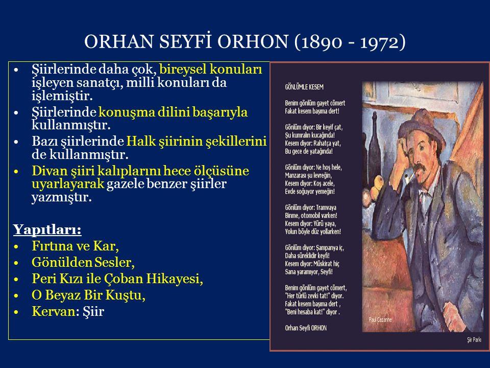ORHAN SEYFİ ORHON (1890 - 1972) •Şiirlerinde daha çok, bireysel konuları işleyen sanatçı, milli konuları da işlemiştir.