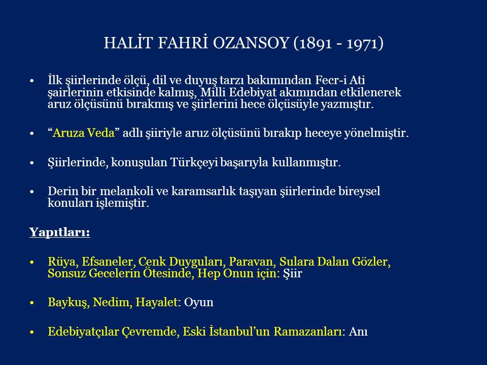 HALİT FAHRİ OZANSOY (1891 - 1971) •İlk şiirlerinde ölçü, dil ve duyuş tarzı bakımından Fecr-i Ati şairlerinin etkisinde kalmış, Milli Edebiyat akımından etkilenerek aruz ölçüsünü bırakmış ve şiirlerini hece ölçüsüyle yazmıştır.