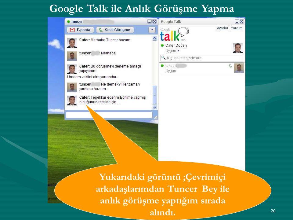 20 Google Talk ile Anlık Görüşme Yapma Yukarıdaki görüntü ;Çevrimiçi arkadaşlarımdan Tuncer Bey ile anlık görüşme yaptığım sırada alındı.