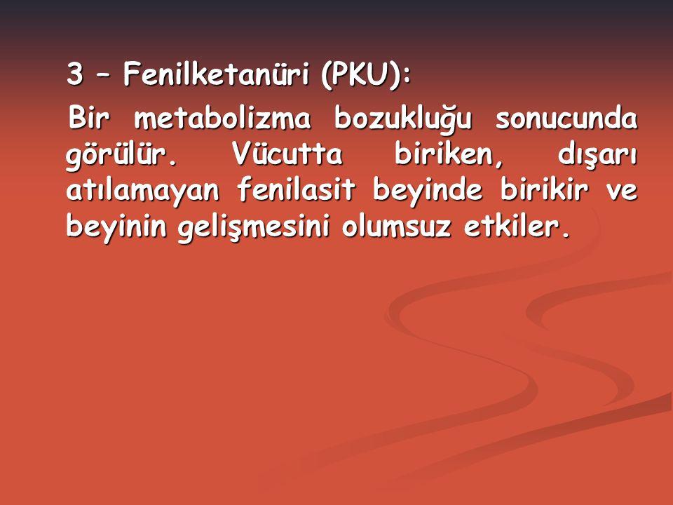 3 – Fenilketanüri (PKU): Bir metabolizma bozukluğu sonucunda görülür. Vücutta biriken, dışarı atılamayan fenilasit beyinde birikir ve beyinin gelişmes
