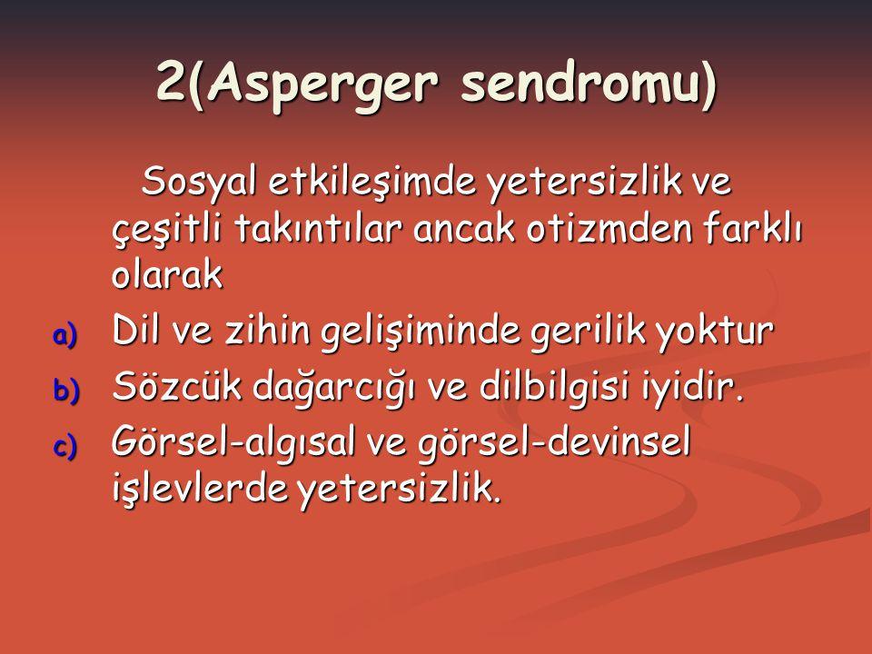 2 ( Asperger sendromu ) Sosyal etkileşimde yetersizlik ve çeşitli takıntılar ancak otizmden farklı olarak a) Dil ve zihin gelişiminde gerilik yoktur b
