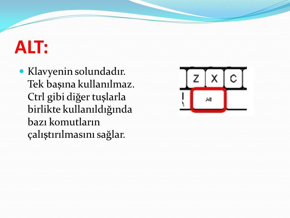 ALT:  Klavyenin solundadır. Tek başına kullanılmaz. Ctrl gibi diğer tuşlarla birlikte kullanıldığında bazı komutların çalıştırılmasını sağlar.