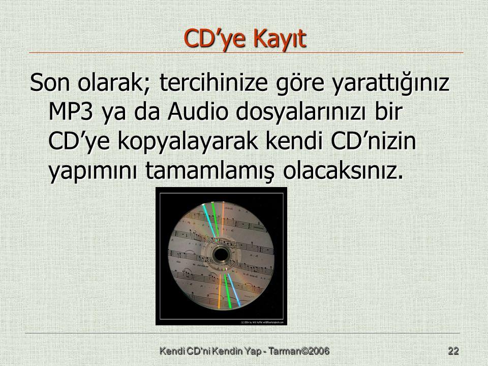 Kendi CD ni Kendin Yap - Tarman©200622 CD'ye Kayıt Son olarak; tercihinize göre yarattığınız MP3 ya da Audio dosyalarınızı bir CD'ye kopyalayarak kendi CD'nizin yapımını tamamlamış olacaksınız.