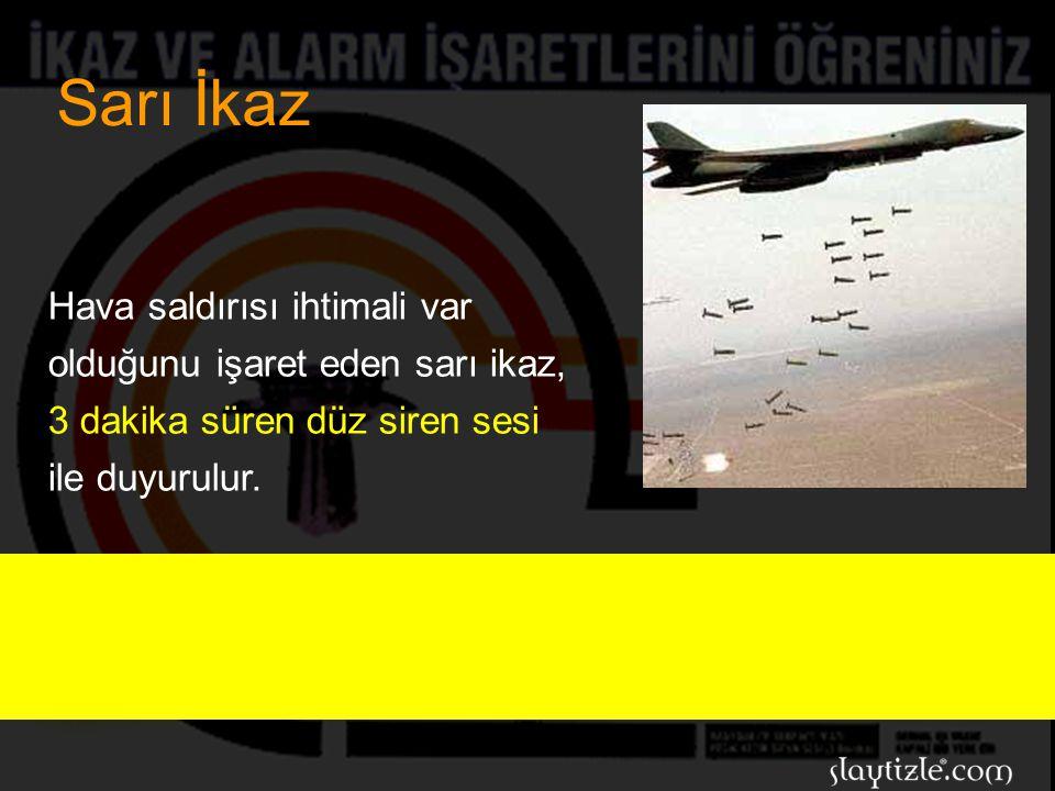 Sarı İkaz Hava saldırısı ihtimali var olduğunu işaret eden sarı ikaz, 3 dakika süren düz siren sesi ile duyurulur.