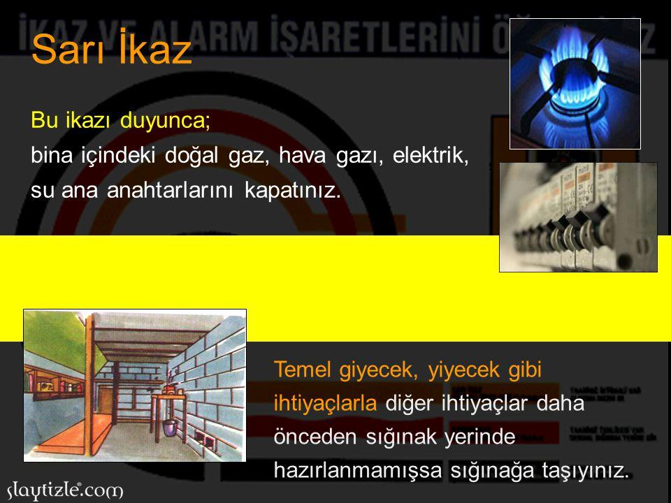 Sarı İkaz Bu ikazı duyunca; bina içindeki doğal gaz, hava gazı, elektrik, su ana anahtarlarını kapatınız.