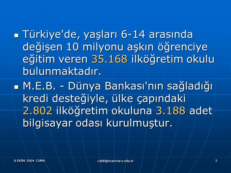 8 EKİM 2004 CUMA cahit@marmara.edu.tr 2  Türkiye de, yaşları 6-14 arasında değişen 10 milyonu aşkın öğrenciye eğitim veren 35.168 ilköğretim okulu bulunmaktadır.