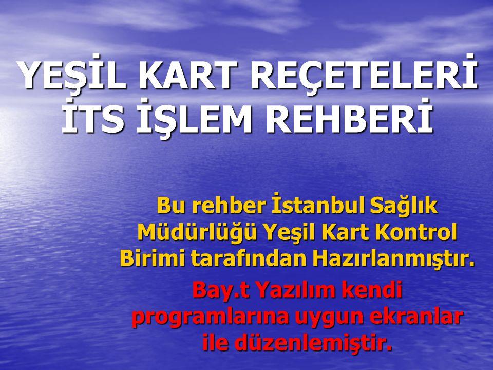YEŞİL KART REÇETELERİ İTS İŞLEM REHBERİ Bu rehber İstanbul Sağlık Müdürlüğü Yeşil Kart Kontrol Birimi tarafından Hazırlanmıştır. Bay.t Yazılım kendi p