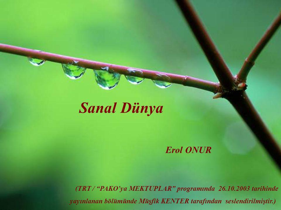 Sanal Dünya Erol ONUR (TRT / PAKO'ya MEKTUPLAR programında 26.10.2003 tarihinde yayınlanan bölümünde Müşfik KENTER tarafından seslendirilmiştir.)