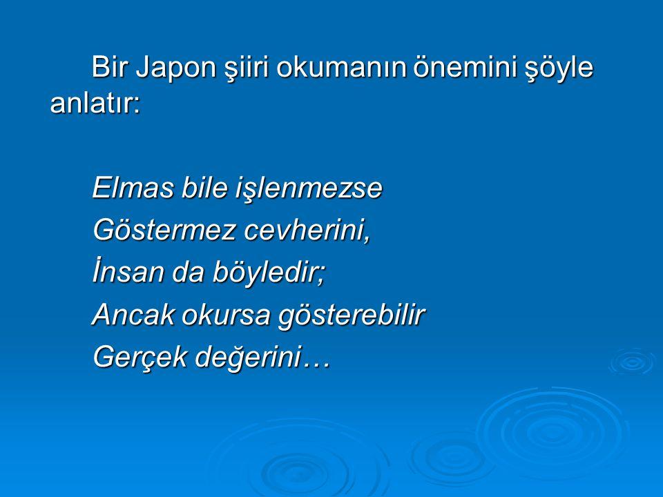 Bir Japon şiiri okumanın önemini şöyle anlatır: Elmas bile işlenmezse Göstermez cevherini, İnsan da böyledir; Ancak okursa gösterebilir Gerçek değerini…