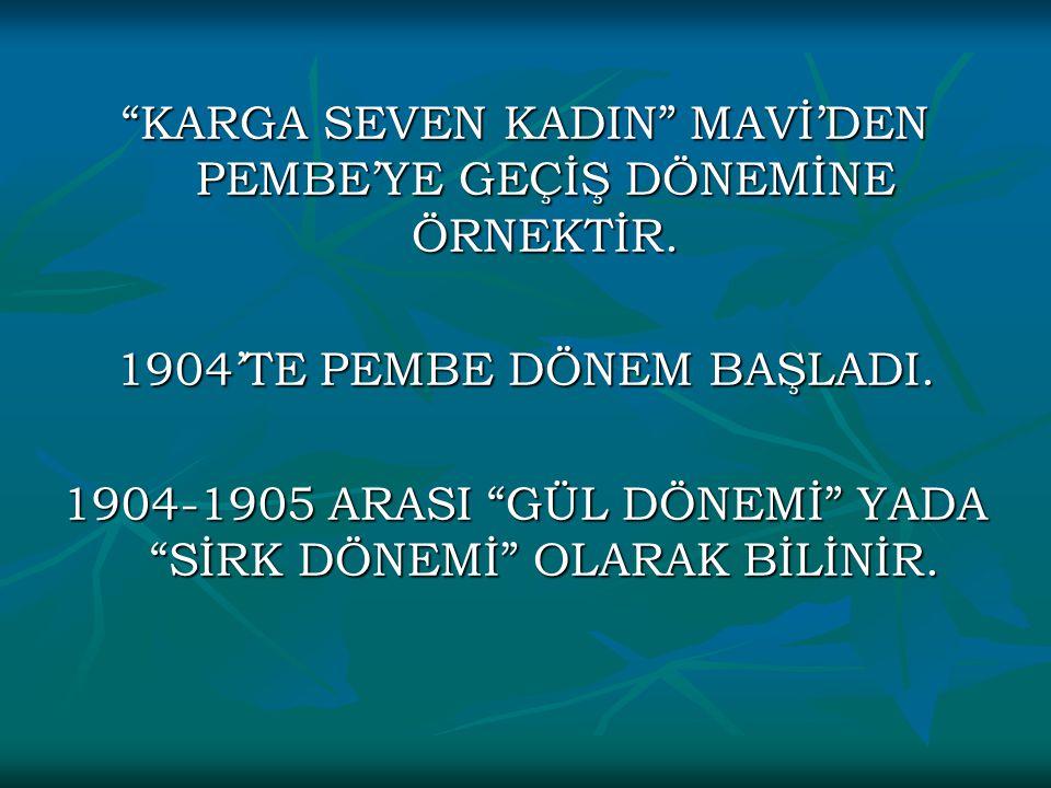 """""""KARGA SEVEN KADIN"""" MAVİ'DEN PEMBE'YE GEÇİŞ DÖNEMİNE ÖRNEKTİR. 1904'TE PEMBE DÖNEM BAŞLADI. 1904-1905 ARASI """"GÜL DÖNEMİ"""" YADA """"SİRK DÖNEMİ"""" OLARAK BİL"""