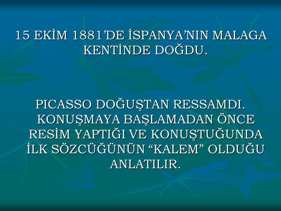 """15 EKİM 1881'DE İSPANYA'NIN MALAGA KENTİNDE DOĞDU. PICASSO DOĞUŞTAN RESSAMDI. KONUŞMAYA BAŞLAMADAN ÖNCE RESİM YAPTIĞI VE KONUŞTUĞUNDA İLK SÖZCÜĞÜNÜN """""""