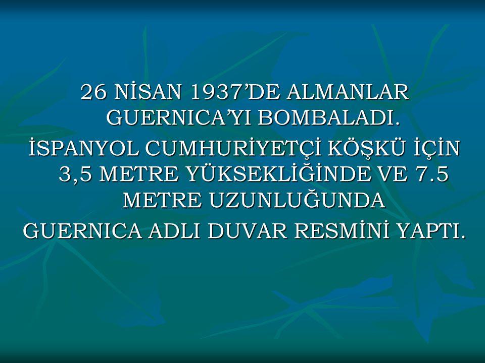 26 NİSAN 1937'DE ALMANLAR GUERNICA'YI BOMBALADI. İSPANYOL CUMHURİYETÇİ KÖŞKÜ İÇİN 3,5 METRE YÜKSEKLİĞİNDE VE 7.5 METRE UZUNLUĞUNDA GUERNICA ADLI DUVAR